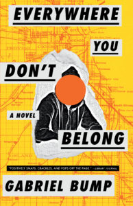 Everywhere You Don't Belong by Gabriel Bump book cover. Image on cover is of a young person wearing a hoodie whose face is obscured by an orange dot.