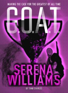 G.O.A.T. - Serena Williams: Making the Case for the Greatest of All Time by Tami Charles book cover. Image on cover is of tennis trophy and outline of Serena Williams playing tennis.