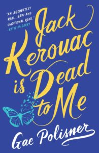 "Jack Kerouac Is Dead to Me by Gae Polisner book cover. Image on cover is of a butterfly, and there is a quote by Kate McGarry on the upper righthand side that says, ""an absolutely real, raw, and emotional read."""