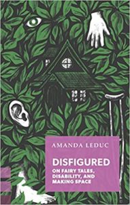 Disfigured: On Fairy Tales, Disability, and Making Space by Amanda Leduc book cover. Image on cover is of a house surrounded by green leaves. There is also a crutch, ear, and a few disembodied fingers on the cover.