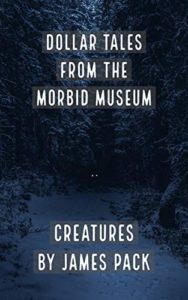 Dollar Tales from the Morbid Museum- Creatures by James Pack book cover. Image on cover is of two lights shining in a dark forest. Are they eyes or headlights?