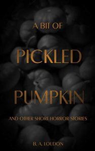 A Bit of Pickled Pumpkin and Other Short Horror Stories by B.A. Loudon book cover. Image on cover is of a pile of pumpkins.