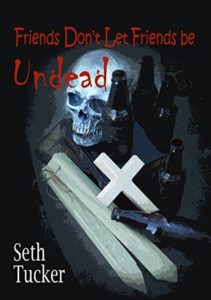 Friends Don't Let Friends be Undead by Seth Tucker book cover. Image on cover is of a human skull, four glass bottles of beer, a cross, and a few wooden stakes.